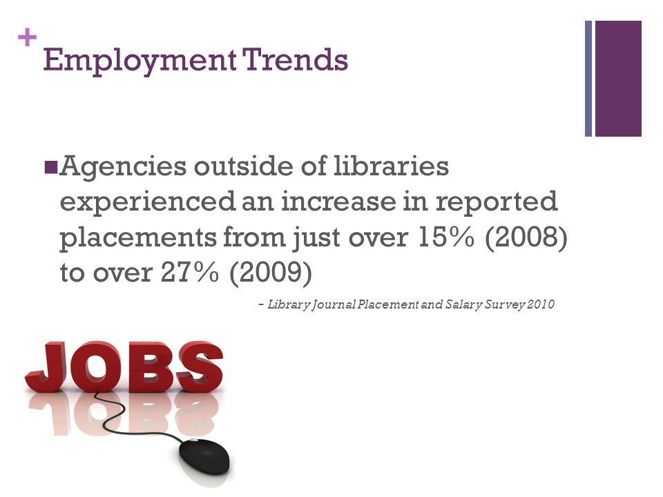 + Employment Trends Agencies outside of libraries experienced an increase in reported placements from just over 15% (2008) to over 27% (2009) - Library Journal Placement and Salary Survey 2010