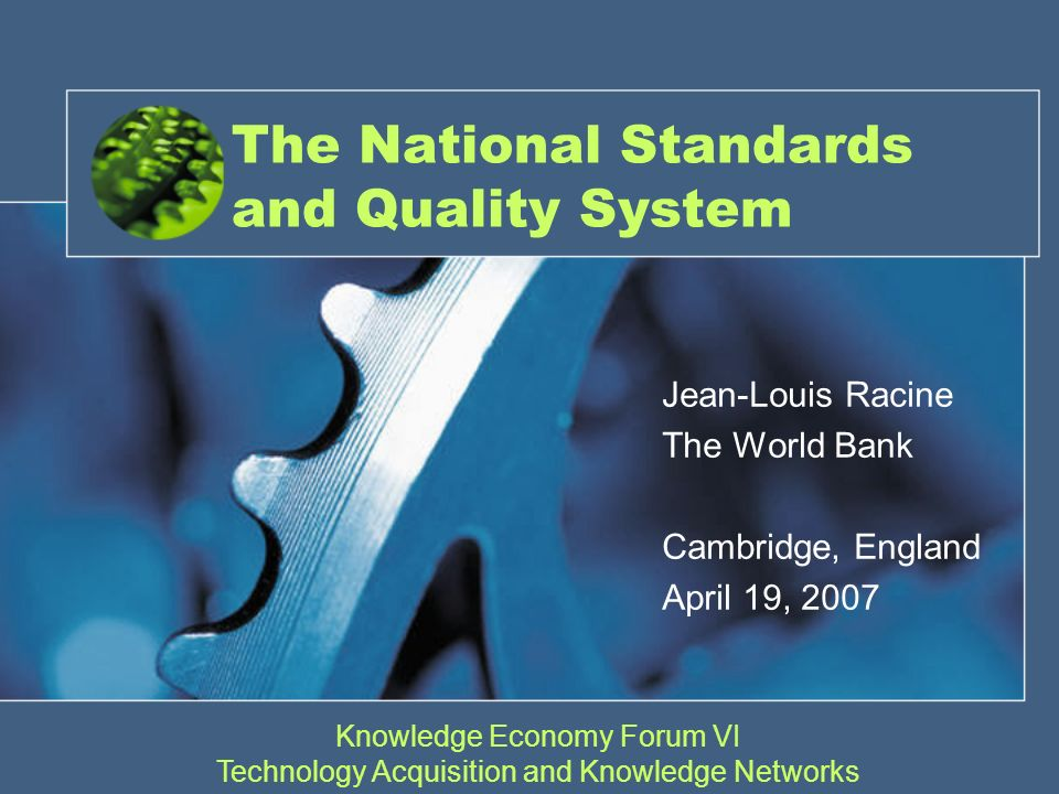 The National Standards and Quality System Jean-Louis Racine The World Bank Cambridge, England April 19, 2007 Knowledge Economy Forum VI Technology Acquisition and Knowledge Networks