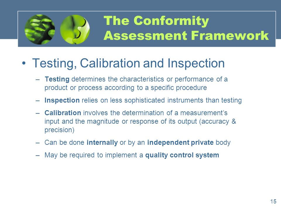 15 The Conformity Assessment Framework Testing, Calibration and Inspection –Testing determines the characteristics or performance of a product or process according to a specific procedure –Inspection relies on less sophisticated instruments than testing –Calibration involves the determination of a measurements input and the magnitude or response of its output (accuracy & precision) –Can be done internally or by an independent private body –May be required to implement a quality control system