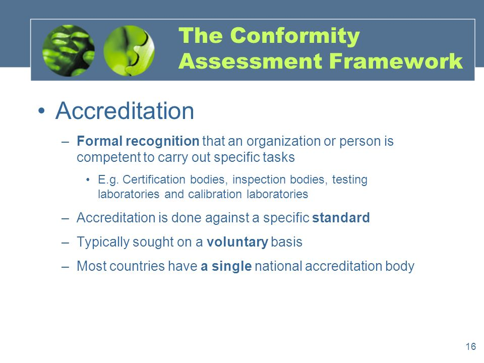 16 The Conformity Assessment Framework Accreditation –Formal recognition that an organization or person is competent to carry out specific tasks E.g.