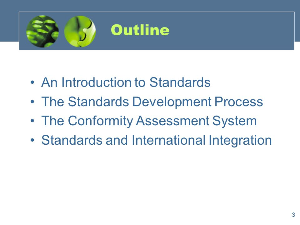 3 Outline An Introduction to Standards The Standards Development Process The Conformity Assessment System Standards and International Integration