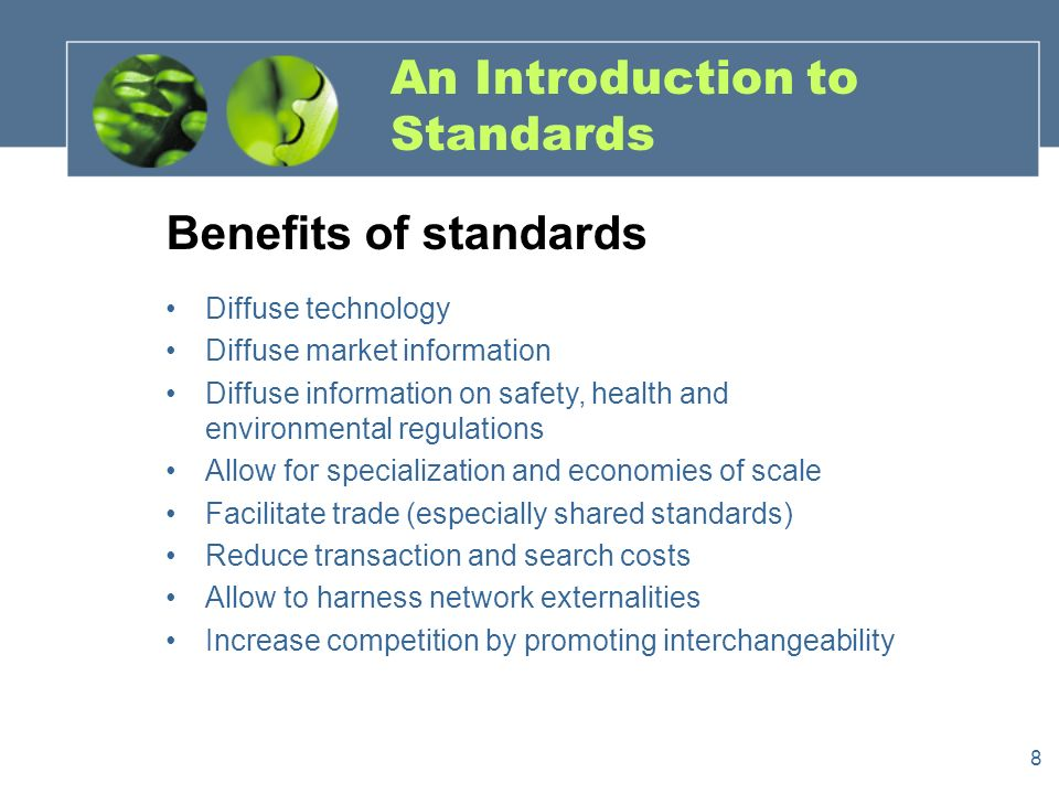 8 An Introduction to Standards Benefits of standards Diffuse technology Diffuse market information Diffuse information on safety, health and environmental regulations Allow for specialization and economies of scale Facilitate trade (especially shared standards) Reduce transaction and search costs Allow to harness network externalities Increase competition by promoting interchangeability