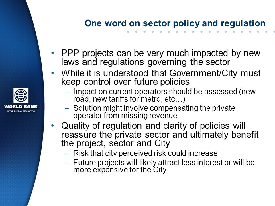 One word on sector policy and regulation PPP projects can be very much impacted by new laws and regulations governing the sector While it is understood that Government/City must keep control over future policies –Impact on current operators should be assessed (new road, new tariffs for metro, etc…) –Solution might involve compensating the private operator from missing revenue Quality of regulation and clarity of policies will reassure the private sector and ultimately benefit the project, sector and City –Risk that city perceived risk could increase –Future projects will likely attract less interest or will be more expensive for the City