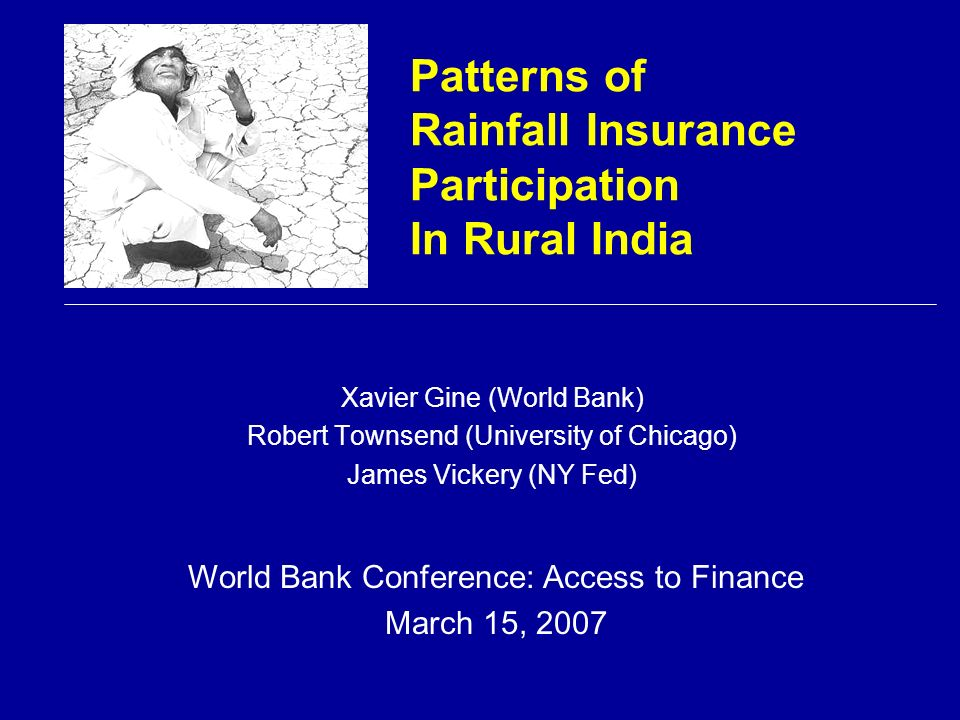 Patterns of Rainfall Insurance Participation In Rural India Xavier Gine (World Bank) Robert Townsend (University of Chicago) James Vickery (NY Fed) World Bank Conference: Access to Finance March 15, 2007