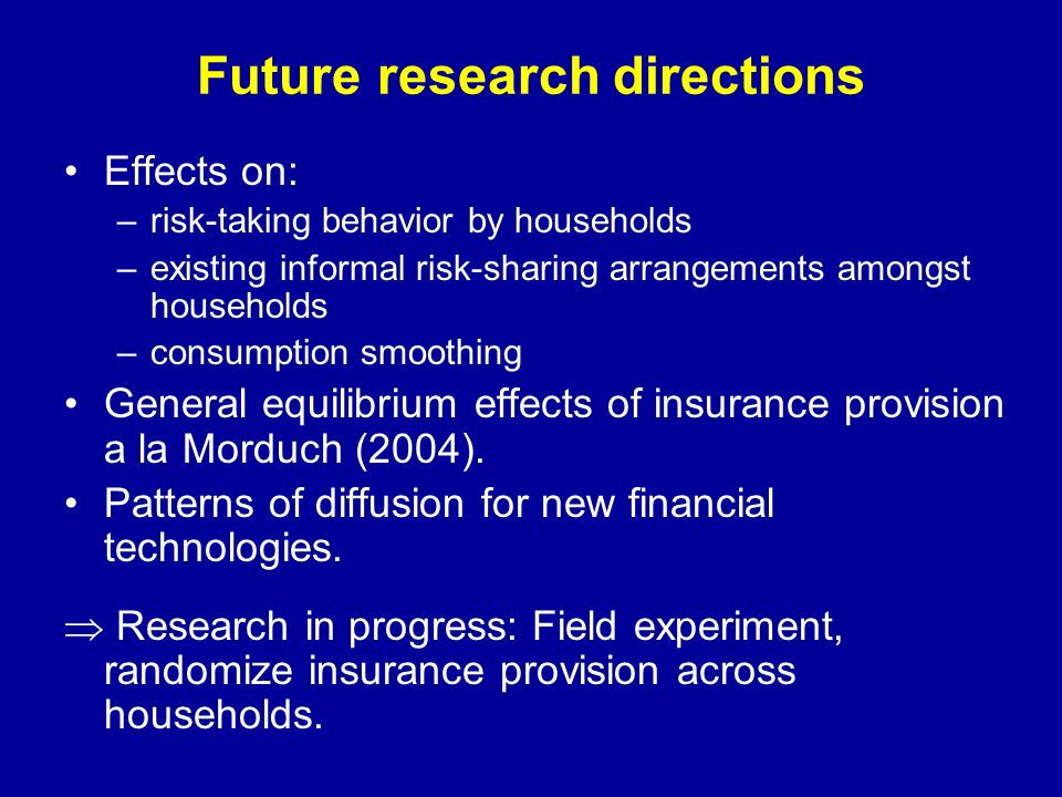 Future research directions Effects on: –risk-taking behavior by households –existing informal risk-sharing arrangements amongst households –consumption smoothing General equilibrium effects of insurance provision a la Morduch (2004).
