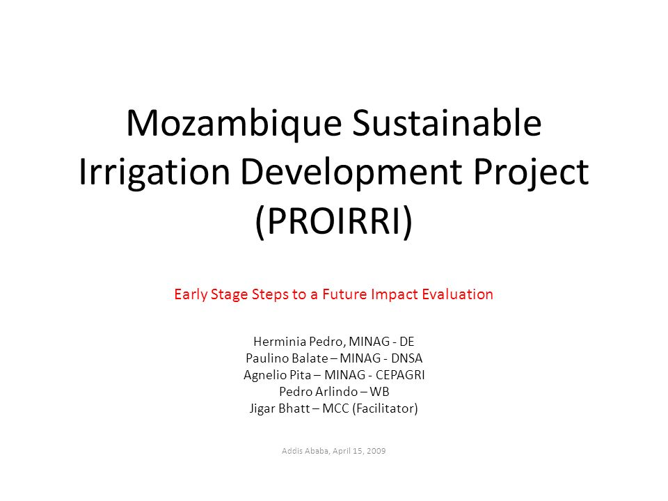 Mozambique Sustainable Irrigation Development Project (PROIRRI) Early Stage Steps to a Future Impact Evaluation Herminia Pedro, MINAG - DE Paulino Balate – MINAG - DNSA Agnelio Pita – MINAG - CEPAGRI Pedro Arlindo – WB Jigar Bhatt – MCC (Facilitator) Addis Ababa, April 15, 2009