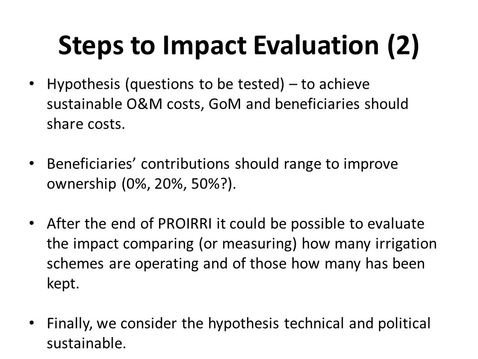 Steps to Impact Evaluation (2) Hypothesis (questions to be tested) – to achieve sustainable O&M costs, GoM and beneficiaries should share costs.