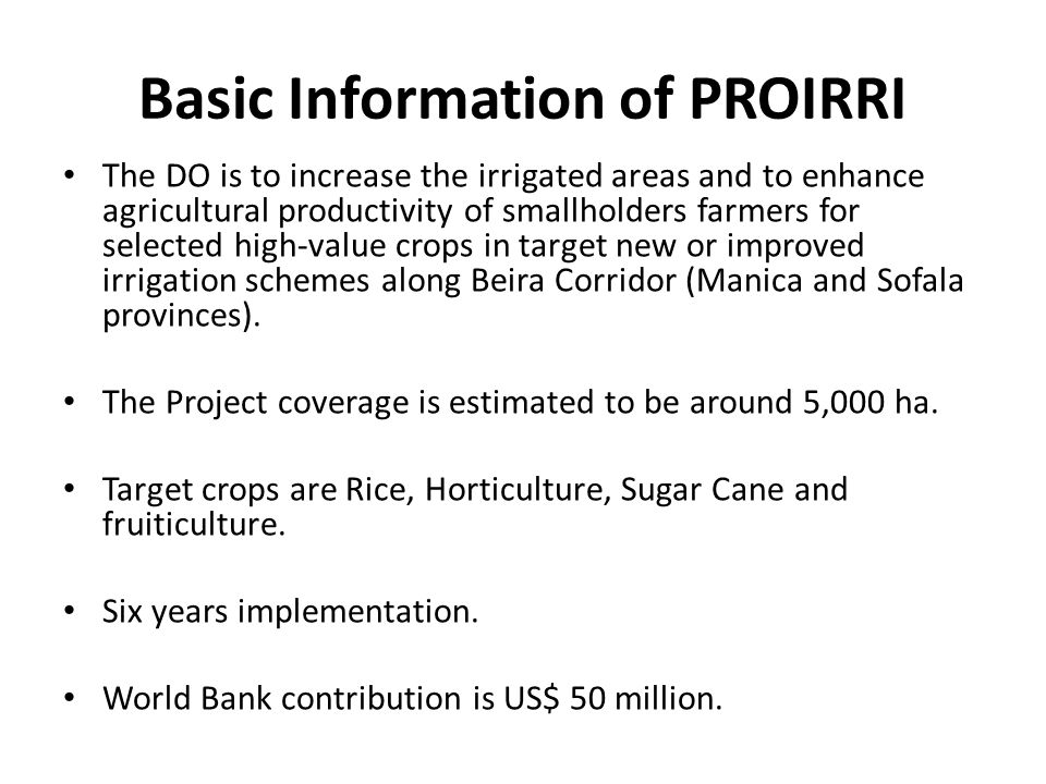 Basic Information of PROIRRI The DO is to increase the irrigated areas and to enhance agricultural productivity of smallholders farmers for selected high-value crops in target new or improved irrigation schemes along Beira Corridor (Manica and Sofala provinces).