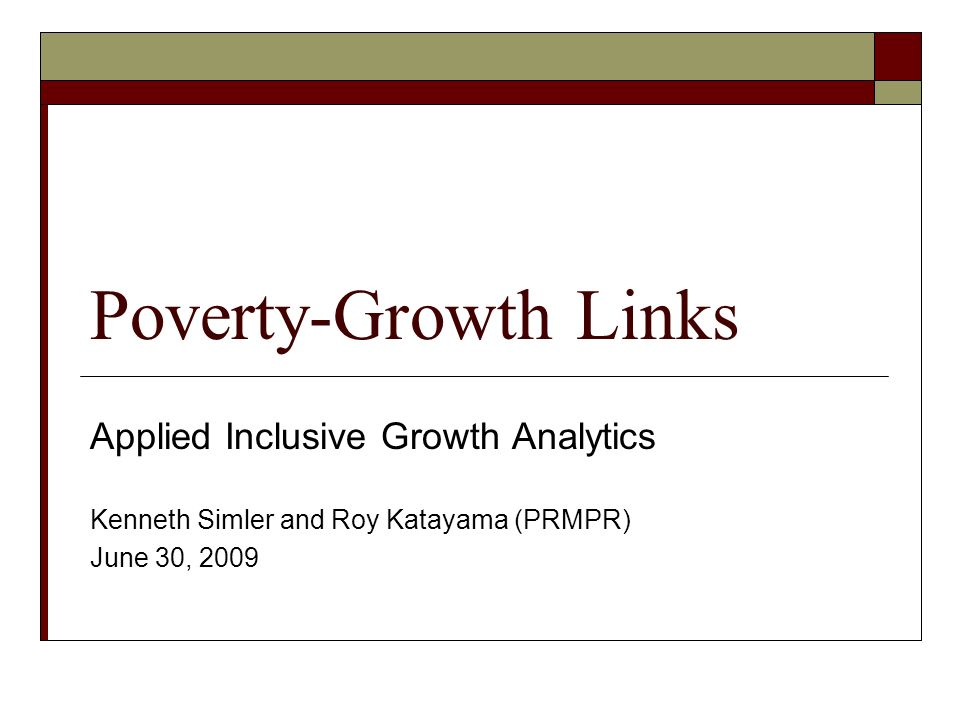 Poverty-Growth Links Applied Inclusive Growth Analytics Kenneth Simler and Roy Katayama (PRMPR) June 30, 2009