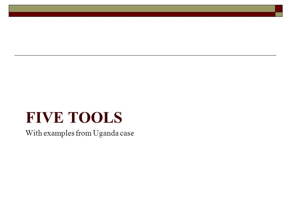 With examples from Uganda case FIVE TOOLS