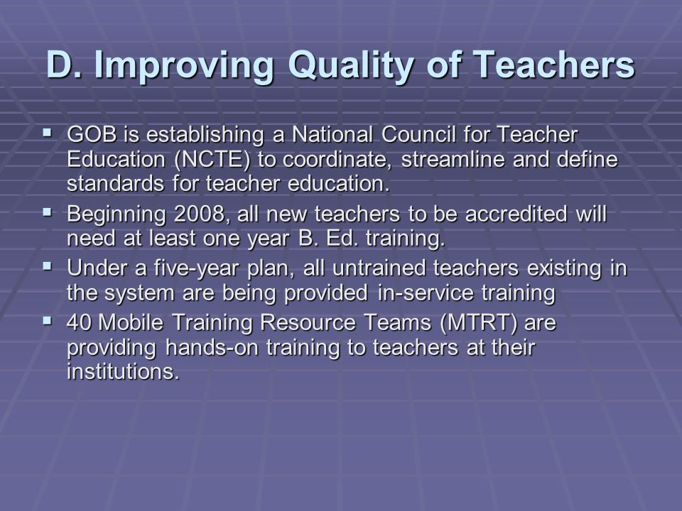 GOB is establishing a National Council for Teacher Education (NCTE) to coordinate, streamline and define standards for teacher education.