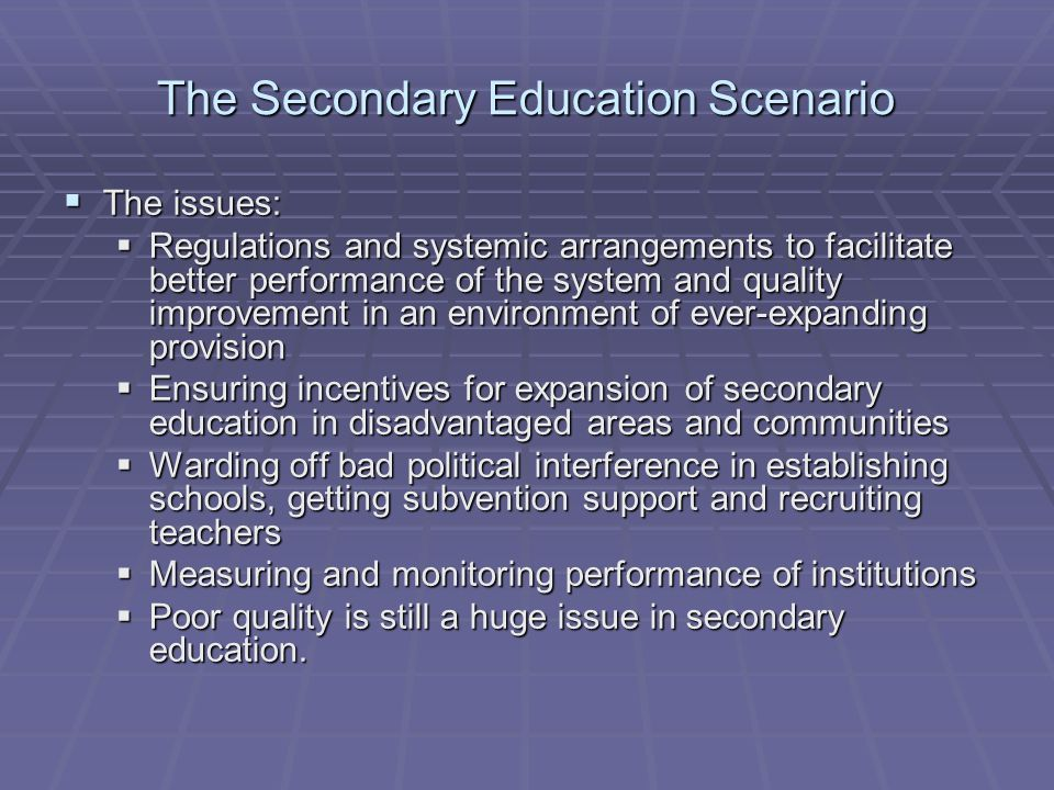 The Secondary Education Scenario The issues: The issues: Regulations and systemic arrangements to facilitate better performance of the system and quality improvement in an environment of ever-expanding provision Regulations and systemic arrangements to facilitate better performance of the system and quality improvement in an environment of ever-expanding provision Ensuring incentives for expansion of secondary education in disadvantaged areas and communities Ensuring incentives for expansion of secondary education in disadvantaged areas and communities Warding off bad political interference in establishing schools, getting subvention support and recruiting teachers Warding off bad political interference in establishing schools, getting subvention support and recruiting teachers Measuring and monitoring performance of institutions Measuring and monitoring performance of institutions Poor quality is still a huge issue in secondary education.