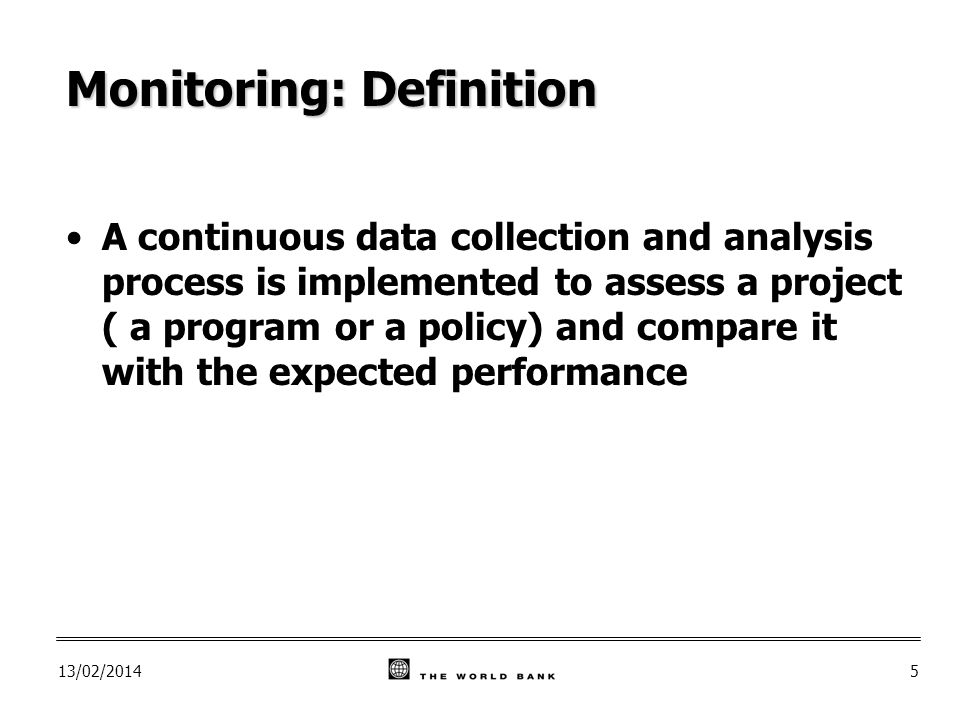 13/02/20145 Monitoring: Definition A continuous data collection and analysis process is implemented to assess a project ( a program or a policy) and compare it with the expected performance