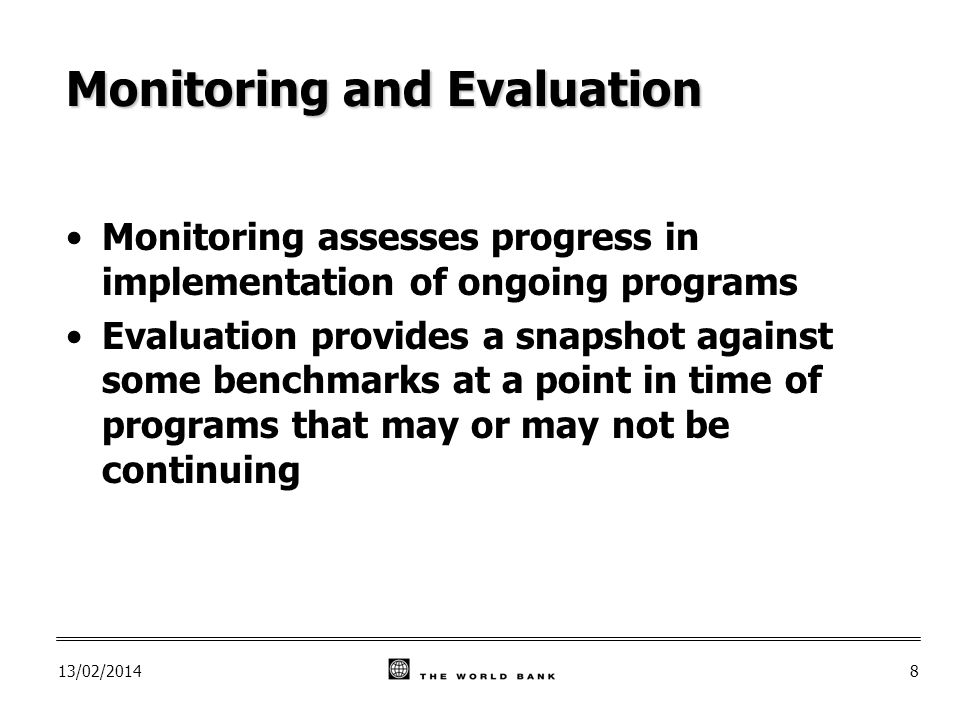 13/02/20148 Monitoring and Evaluation Monitoring assesses progress in implementation of ongoing programs Evaluation provides a snapshot against some benchmarks at a point in time of programs that may or may not be continuing