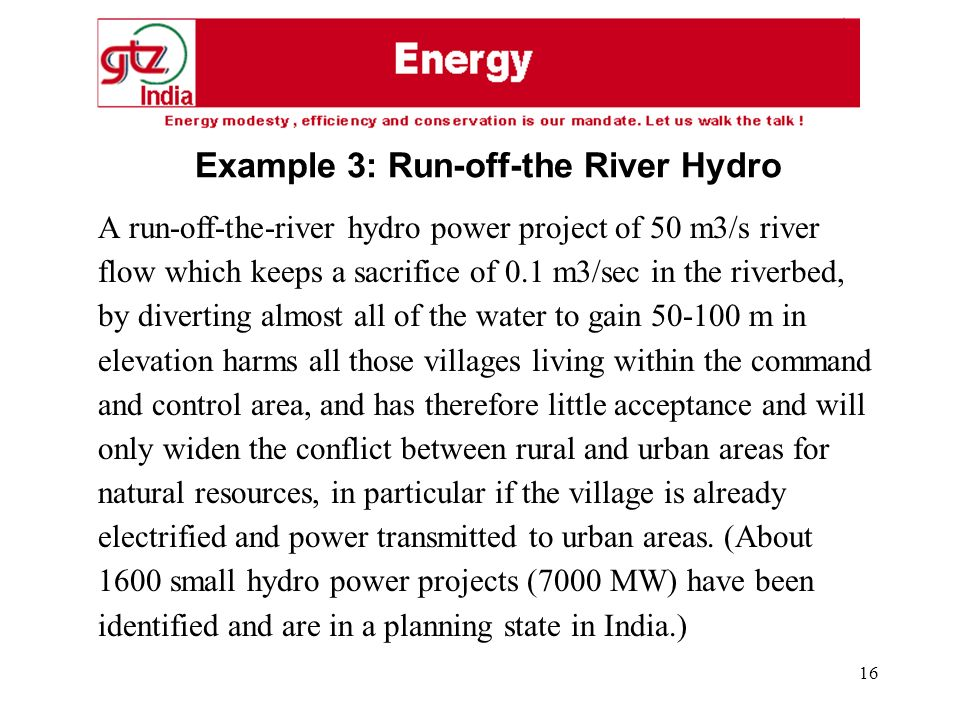 16 A run-off-the-river hydro power project of 50 m3/s river flow which keeps a sacrifice of 0.1 m3/sec in the riverbed, by diverting almost all of the water to gain 50-100 m in elevation harms all those villages living within the command and control area, and has therefore little acceptance and will only widen the conflict between rural and urban areas for natural resources, in particular if the village is already electrified and power transmitted to urban areas.