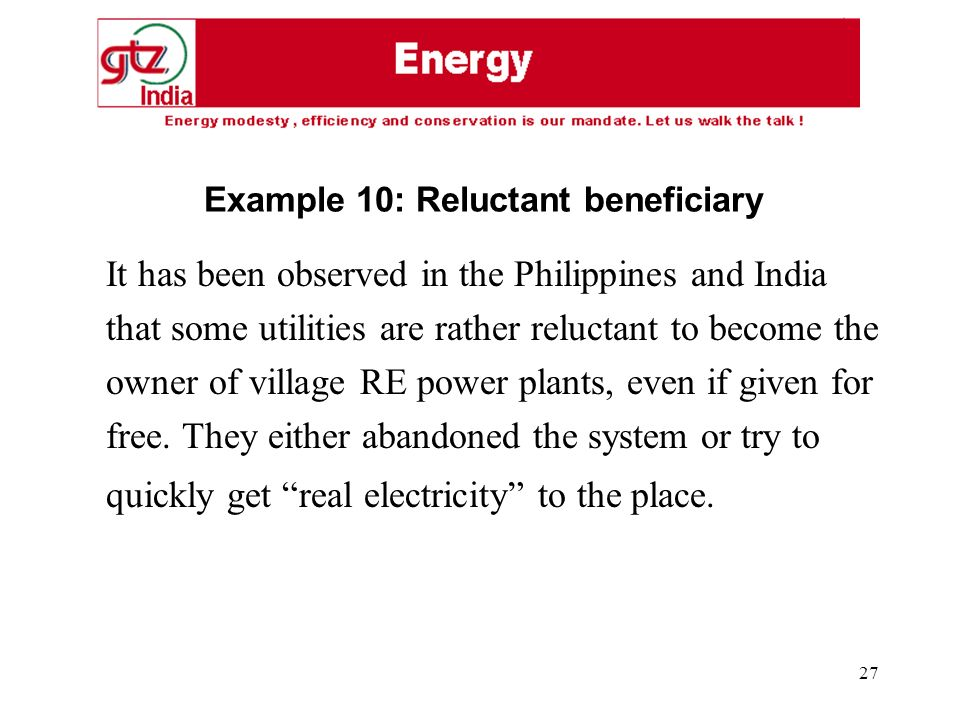 27 It has been observed in the Philippines and India that some utilities are rather reluctant to become the owner of village RE power plants, even if given for free.