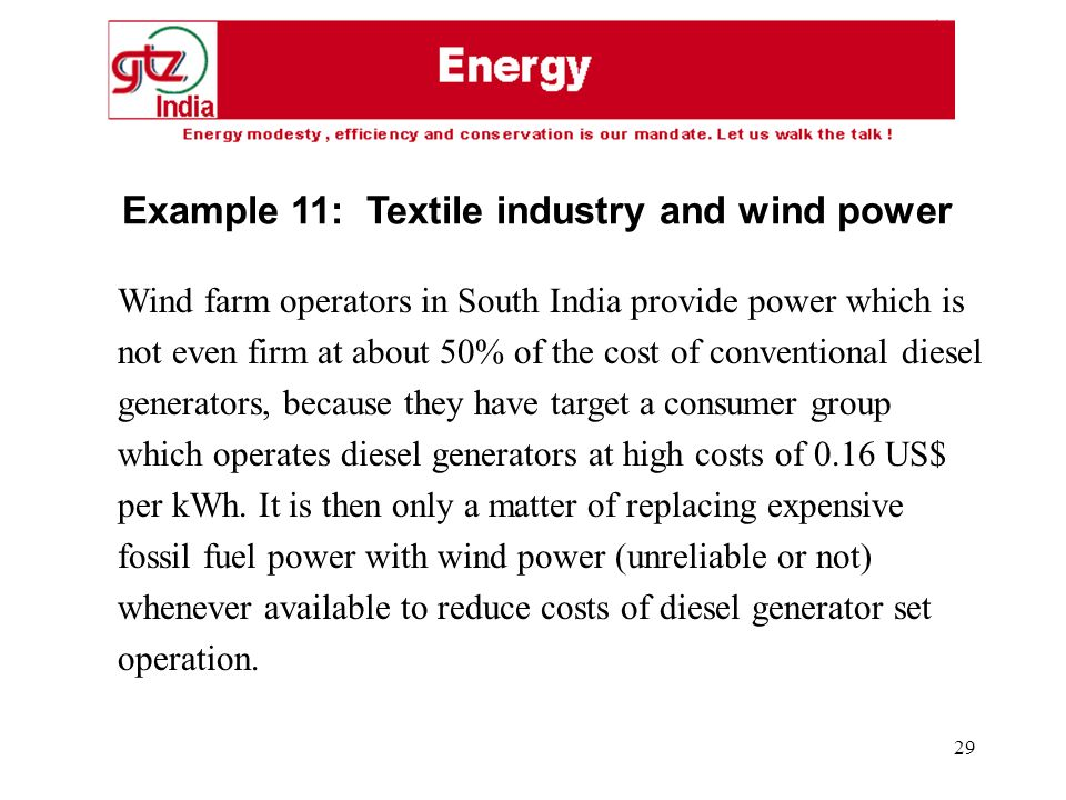 29 Wind farm operators in South India provide power which is not even firm at about 50% of the cost of conventional diesel generators, because they have target a consumer group which operates diesel generators at high costs of 0.16 US$ per kWh.