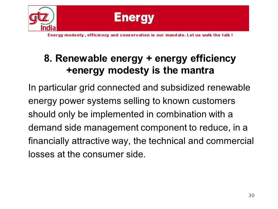30 In particular grid connected and subsidized renewable energy power systems selling to known customers should only be implemented in combination with a demand side management component to reduce, in a financially attractive way, the technical and commercial losses at the consumer side.