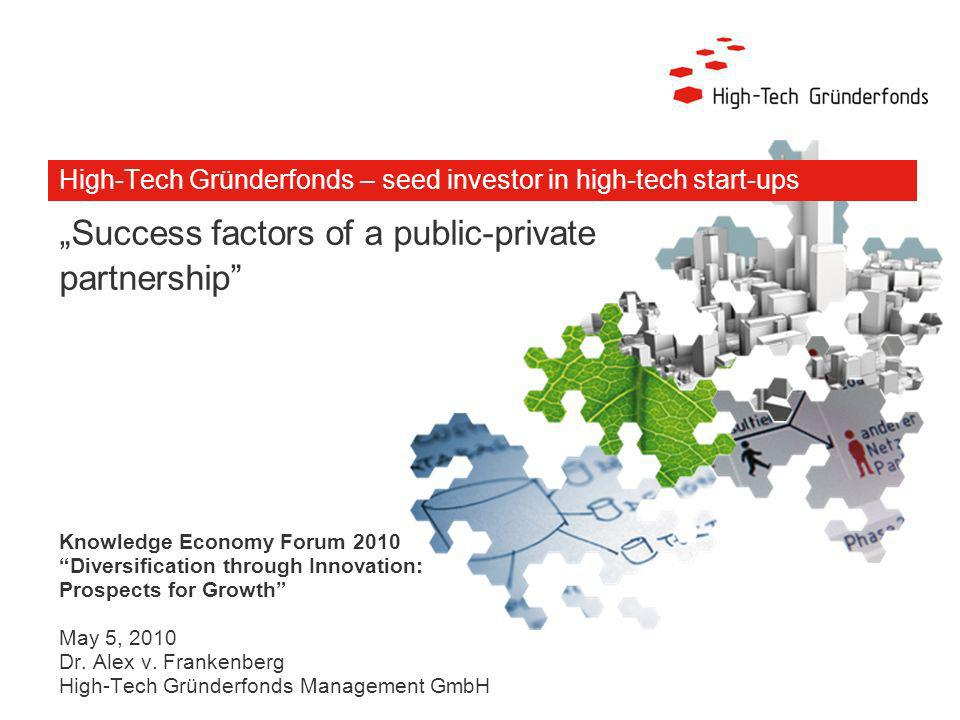 High-Tech Gründerfonds – seed investor in high-tech start-ups Success factors of a public-private partnership Knowledge Economy Forum 2010 Diversification through Innovation: Prospects for Growth May 5, 2010 Dr.