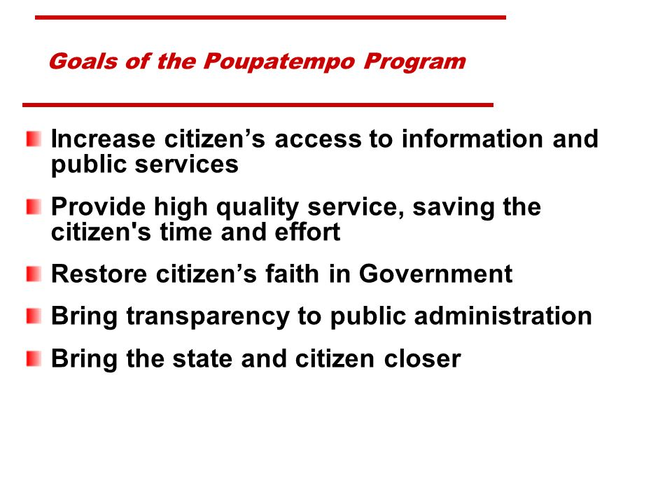 Goals of the Poupatempo Program Increase citizens access to information and public services Provide high quality service, saving the citizen s time and effort Restore citizens faith in Government Bring transparency to public administration Bring the state and citizen closer