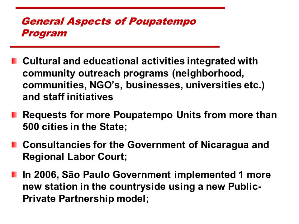 General Aspects of Poupatempo Program Cultural and educational activities integrated with community outreach programs (neighborhood, communities, NGOs, businesses, universities etc.) and staff initiatives Requests for more Poupatempo Units from more than 500 cities in the State; Consultancies for the Government of Nicaragua and Regional Labor Court; In 2006, São Paulo Government implemented 1 more new station in the countryside using a new Public- Private Partnership model;
