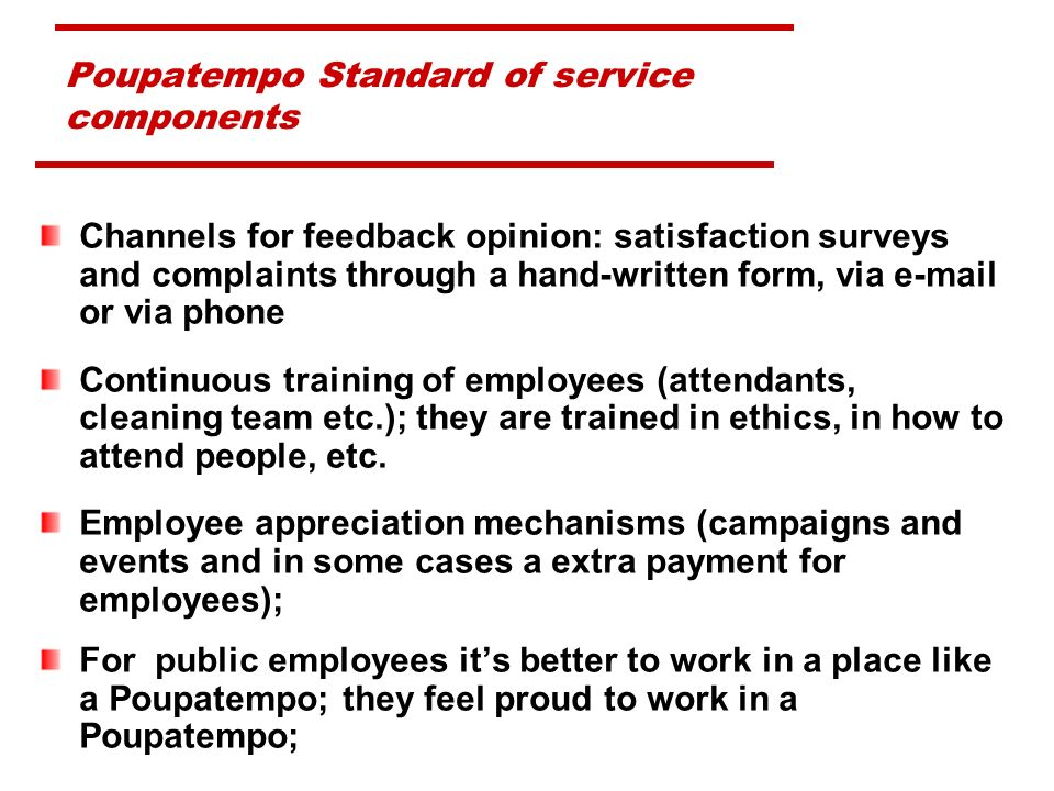 Channels for feedback opinion: satisfaction surveys and complaints through a hand-written form, via e-mail or via phone Continuous training of employees (attendants, cleaning team etc.); they are trained in ethics, in how to attend people, etc.