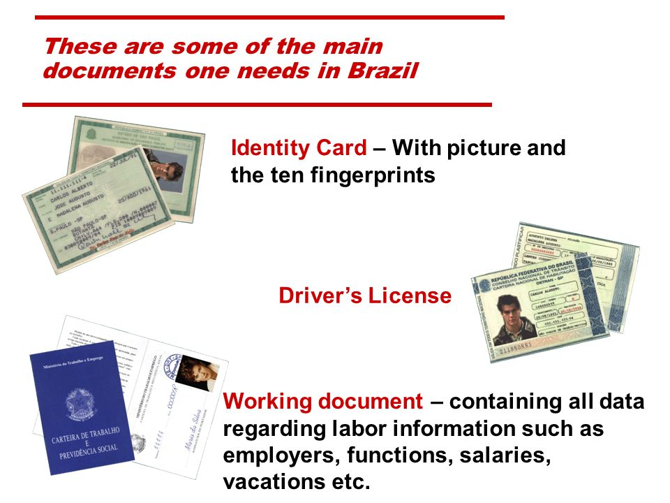 These are some of the main documents one needs in Brazil Identity Card – With picture and the ten fingerprints Drivers License Working document – containing all data regarding labor information such as employers, functions, salaries, vacations etc.