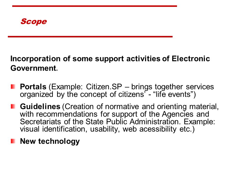 Scope Portals (Example: Citizen.SP – brings together services organized by the concept of citizens - life events) Guidelines (Creation of normative and orienting material, with recommendations for support of the Agencies and Secretariats of the State Public Administration.