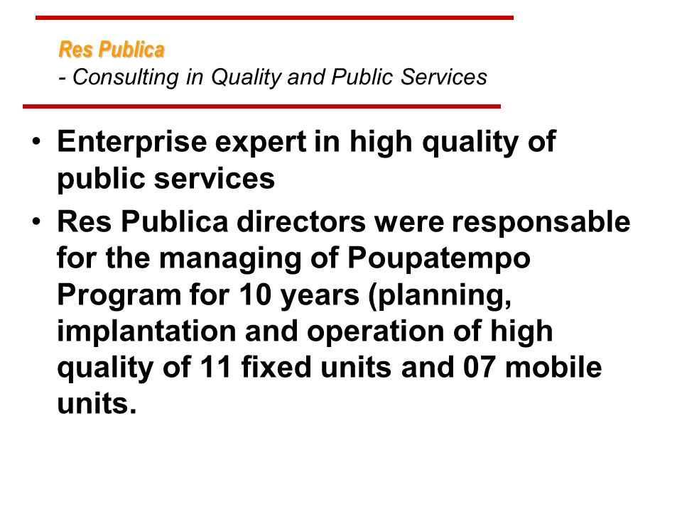 Res Publica Res Publica - Consulting in Quality and Public Services Enterprise expert in high quality of public services Res Publica directors were responsable for the managing of Poupatempo Program for 10 years (planning, implantation and operation of high quality of 11 fixed units and 07 mobile units.