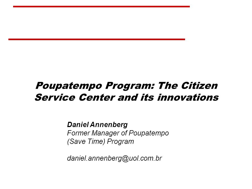 Poupatempo Program: The Citizen Service Center and its innovations Daniel Annenberg Former Manager of Poupatempo (Save Time) Program daniel.annenberg@uol.com.br