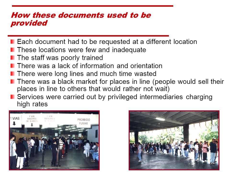 Each document had to be requested at a different location These locations were few and inadequate The staff was poorly trained There was a lack of information and orientation There were long lines and much time wasted There was a black market for places in line (people would sell their places in line to others that would rather not wait) Services were carried out by privileged intermediaries charging high rates How these documents used to be provided