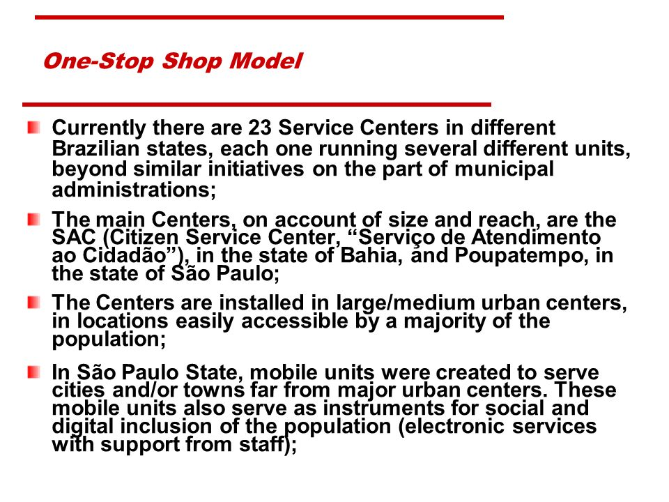 One-Stop Shop Model Currently there are 23 Service Centers in different Brazilian states, each one running several different units, beyond similar initiatives on the part of municipal administrations; The main Centers, on account of size and reach, are the SAC (Citizen Service Center, Serviço de Atendimento ao Cidadão), in the state of Bahia, and Poupatempo, in the state of São Paulo; The Centers are installed in large/medium urban centers, in locations easily accessible by a majority of the population; In São Paulo State, mobile units were created to serve cities and/or towns far from major urban centers.