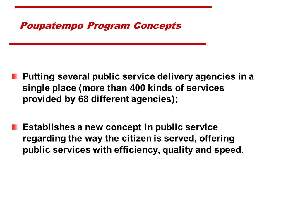 Poupatempo Program Concepts Putting several public service delivery agencies in a single place (more than 400 kinds of services provided by 68 different agencies); Establishes a new concept in public service regarding the way the citizen is served, offering public services with efficiency, quality and speed.