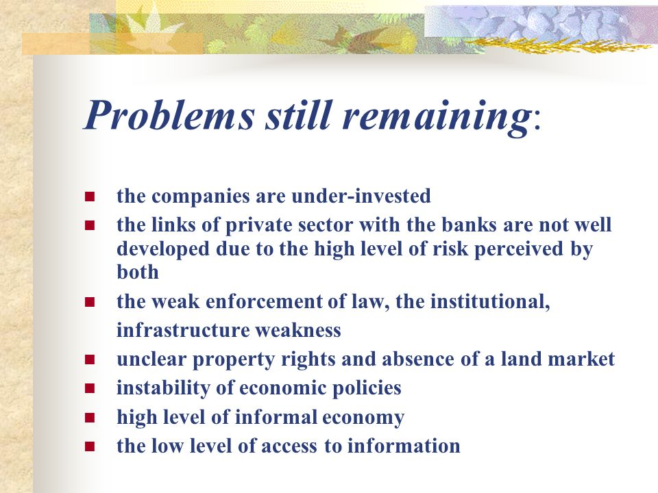 Problems still remaining : the companies are under-invested the links of private sector with the banks are not well developed due to the high level of risk perceived by both the weak enforcement of law, the institutional, infrastructure weakness unclear property rights and absence of a land market instability of economic policies high level of informal economy the low level of access to information
