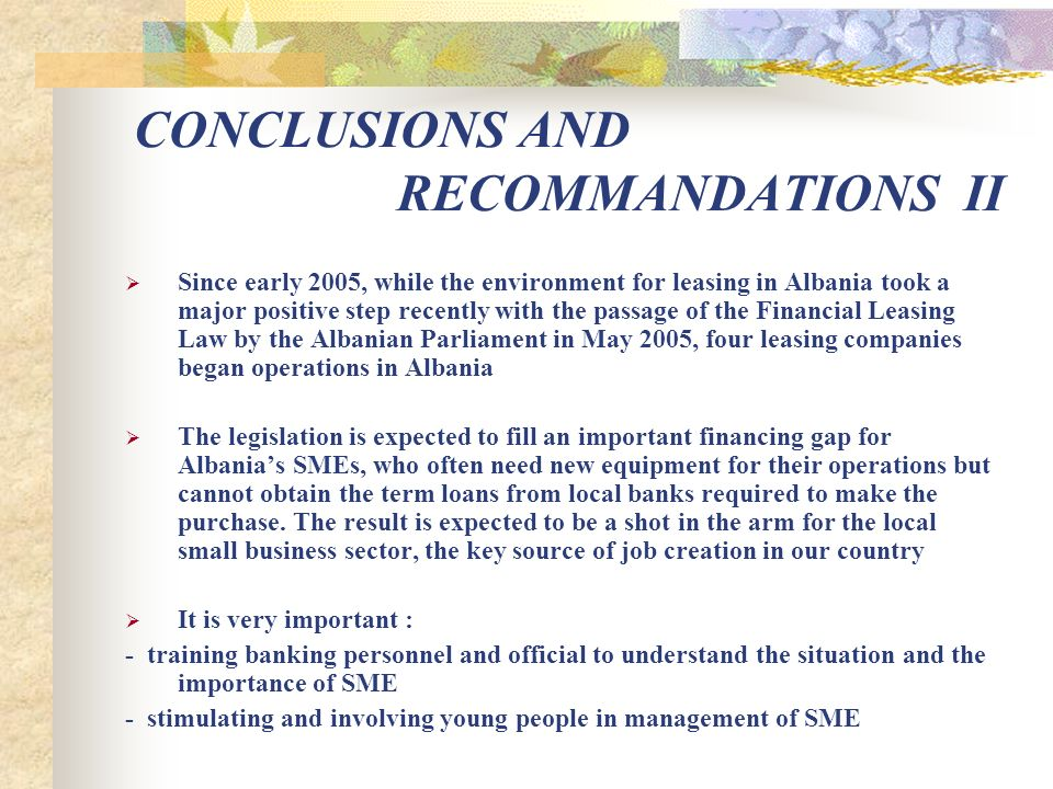 CONCLUSIONS AND RECOMMANDATIONS II Since early 2005, while the environment for leasing in Albania took a major positive step recently with the passage of the Financial Leasing Law by the Albanian Parliament in May 2005, four leasing companies began operations in Albania The legislation is expected to fill an important financing gap for Albanias SMEs, who often need new equipment for their operations but cannot obtain the term loans from local banks required to make the purchase.