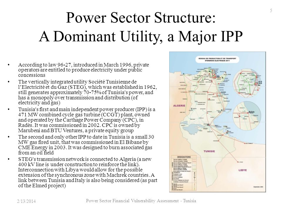 Power Sector Structure: A Dominant Utility, a Major IPP According to law 96-27, introduced in March 1996, private operators are entitled to produce electricity under public concessions The vertically integrated utility Société Tunisienne de lElectricité et du Gaz (STEG), which was established in 1962, still generates approximately 70-75% of Tunisia s power, and has a monopoly over transmission and distribution (of electricity and gas) Tunisia s first and main independent power producer (IPP) is a 471 MW combined cycle gas turbine (CCGT) plant, owned and operated by the Carthage Power Company (CPC), in Radès.
