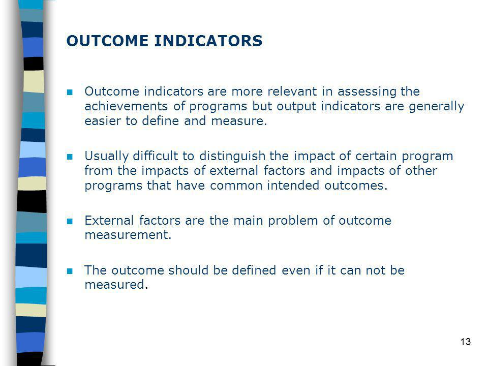 13 OUTCOME INDICATORS Outcome indicators are more relevant in assessing the achievements of programs but output indicators are generally easier to define and measure.