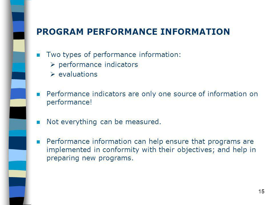 15 PROGRAM PERFORMANCE INFORMATION Two types of performance information: performance indicators evaluations Performance indicators are only one source of information on performance.