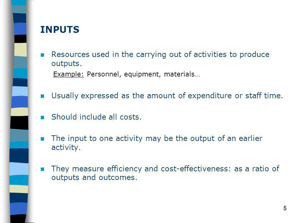 5 INPUTS Resources used in the carrying out of activities to produce outputs.