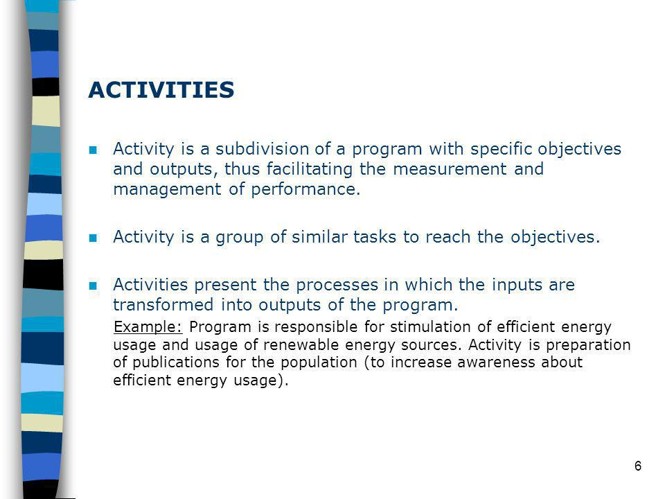6 ACTIVITIES Activity is a subdivision of a program with specific objectives and outputs, thus facilitating the measurement and management of performance.