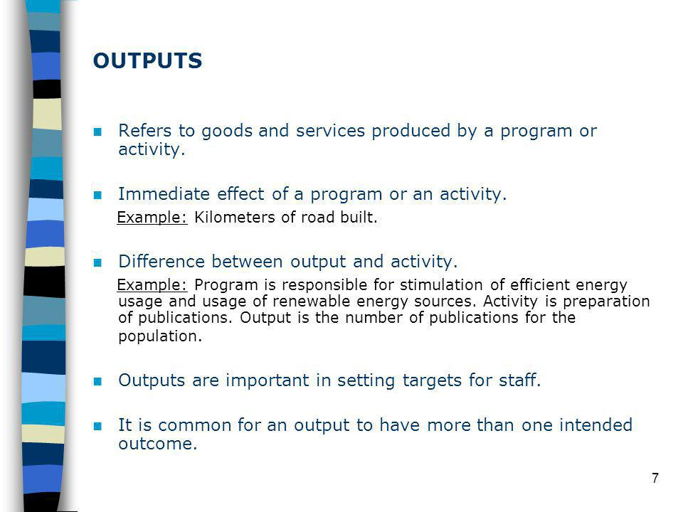 7 OUTPUTS Refers to goods and services produced by a program or activity.