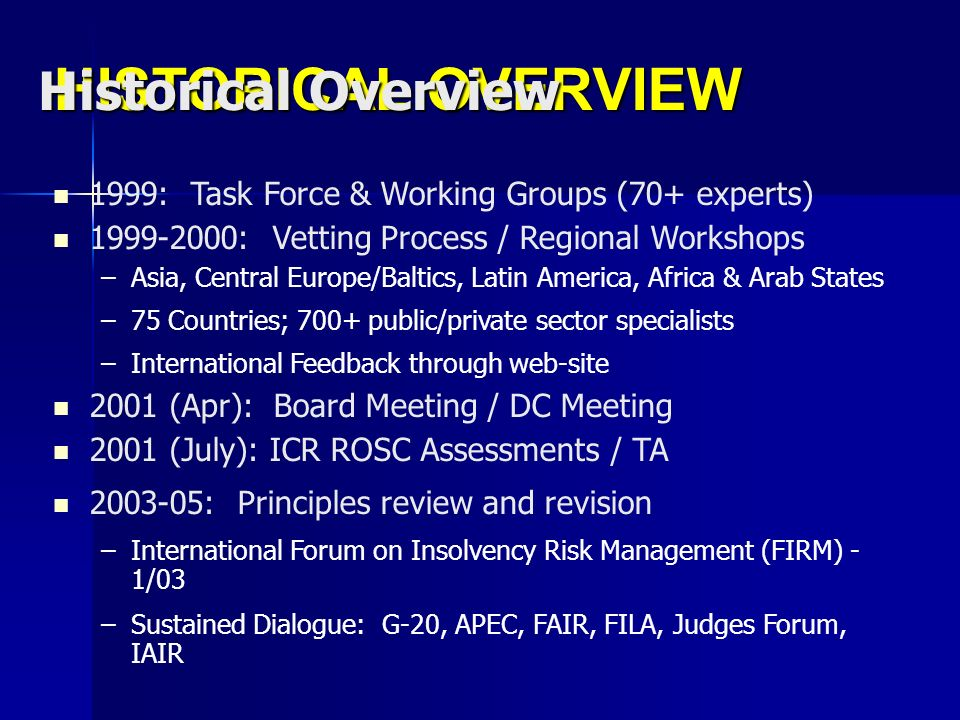 HISTORICAL OVERVIEW 1999: Task Force & Working Groups (70+ experts) 1999-2000: Vetting Process / Regional Workshops –Asia, Central Europe/Baltics, Latin America, Africa & Arab States –75 Countries; 700+ public/private sector specialists –International Feedback through web-site 2001 (Apr): Board Meeting / DC Meeting 2001 (July): ICR ROSC Assessments / TA 2003-05: Principles review and revision –International Forum on Insolvency Risk Management (FIRM) - 1/03 –Sustained Dialogue: G-20, APEC, FAIR, FILA, Judges Forum, IAIR Historical Overview
