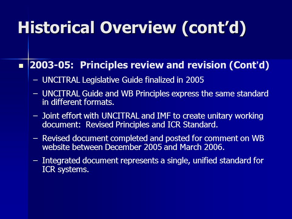 Historical Overview (contd) 2003-05: Principles review and revision (Cont d) – –UNCITRAL Legislative Guide finalized in 2005 – –UNCITRAL Guide and WB Principles express the same standard in different formats.