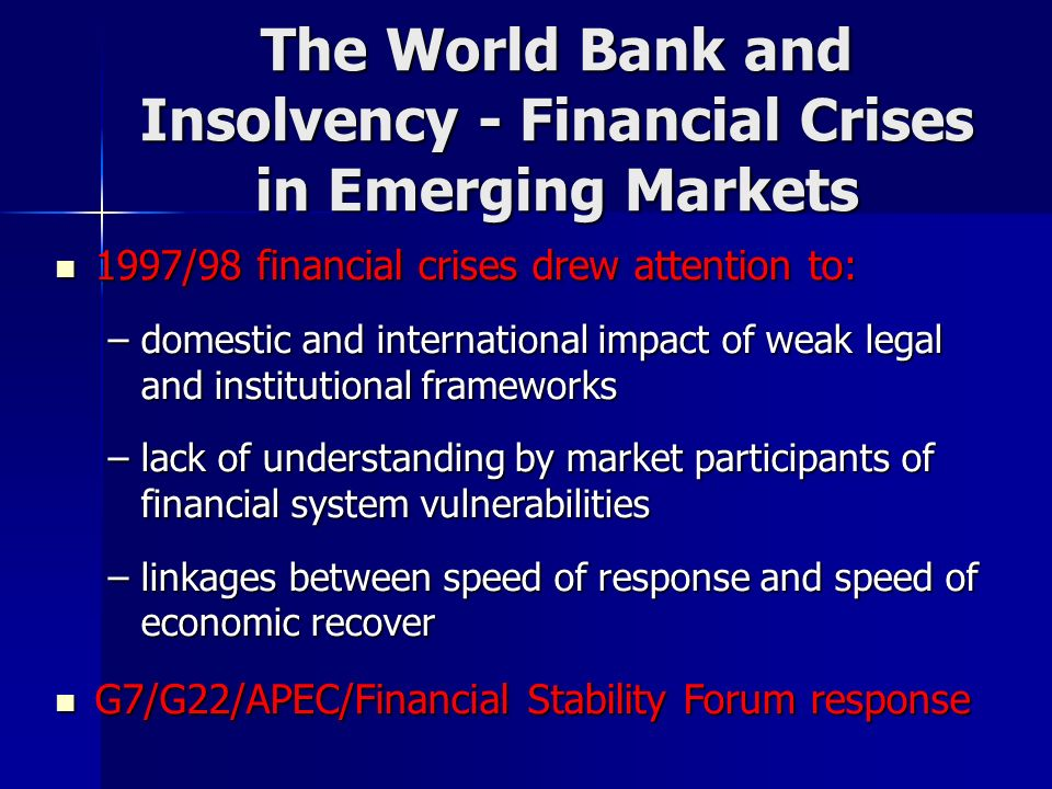1997/98 financial crises drew attention to: 1997/98 financial crises drew attention to: –domestic and international impact of weak legal and institutional frameworks –lack of understanding by market participants of financial system vulnerabilities –linkages between speed of response and speed of economic recover G7/G22/APEC/Financial Stability Forum response G7/G22/APEC/Financial Stability Forum response The World Bank and Insolvency - Financial Crises in Emerging Markets