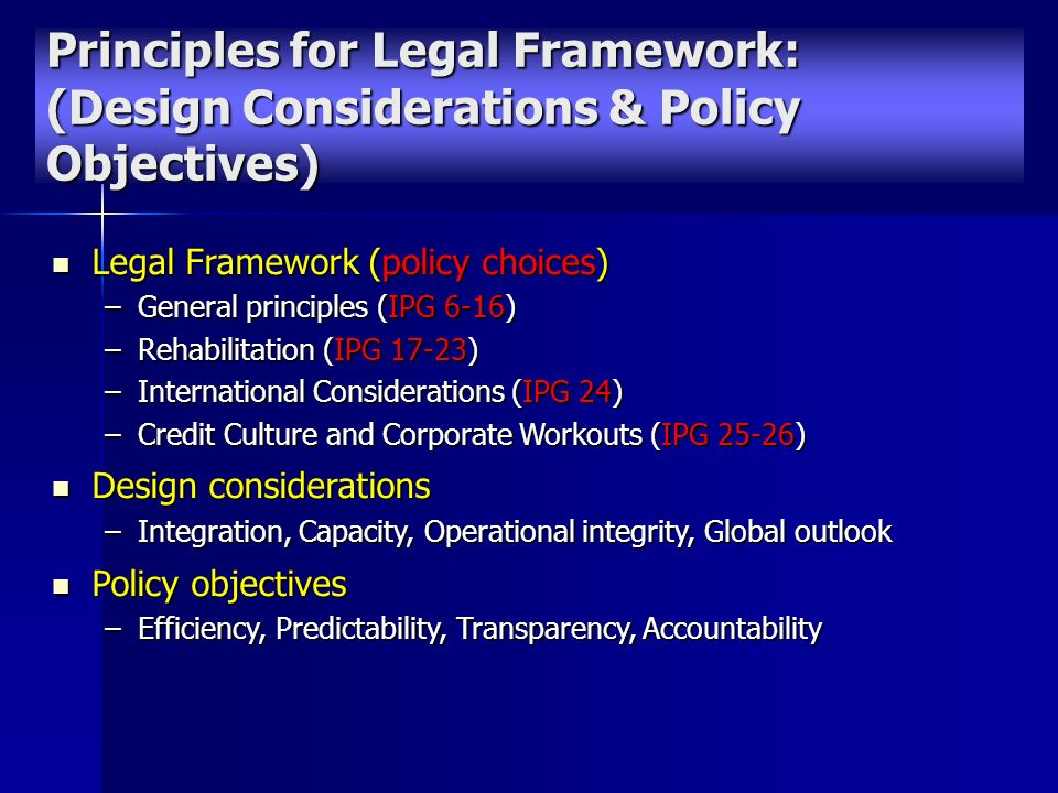 Legal Framework (policy choices) Legal Framework (policy choices) –General principles (IPG 6-16) –Rehabilitation (IPG 17-23) –International Considerations (IPG 24) –Credit Culture and Corporate Workouts (IPG 25-26) Design considerations Design considerations –Integration, Capacity, Operational integrity, Global outlook Policy objectives Policy objectives –Efficiency, Predictability, Transparency, Accountability Principles for Legal Framework: (Design Considerations & Policy Objectives)