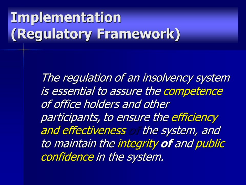 The regulation of an insolvency system is essential to assure the competence of office holders and other participants, to ensure the efficiency and effectiveness of the system, and to maintain the integrity of and public confidence in the system.