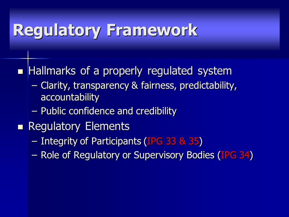 Hallmarks of a properly regulated system Hallmarks of a properly regulated system –Clarity, transparency & fairness, predictability, accountability –Public confidence and credibility Regulatory Elements Regulatory Elements –Integrity of Participants (IPG 33 & 35) –Role of Regulatory or Supervisory Bodies (IPG 34) Regulatory Framework