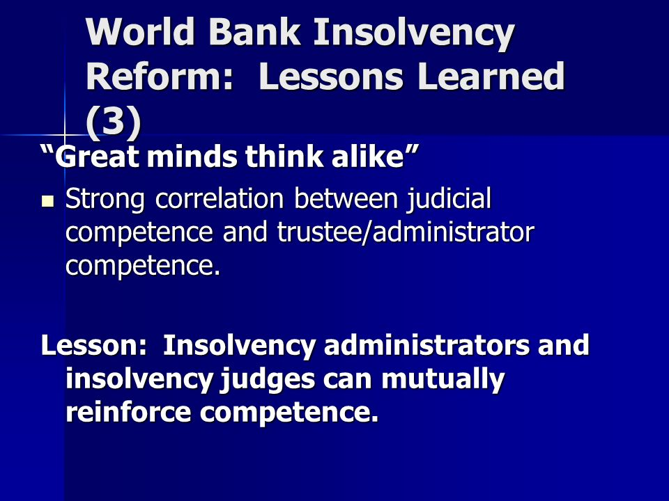 World Bank Insolvency Reform: Lessons Learned (3) Great minds think alike Strong correlation between judicial competence and trustee/administrator competence.