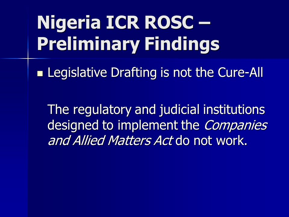 Nigeria ICR ROSC – Preliminary Findings Legislative Drafting is not the Cure-All Legislative Drafting is not the Cure-All The regulatory and judicial institutions designed to implement the Companies and Allied Matters Act do not work.