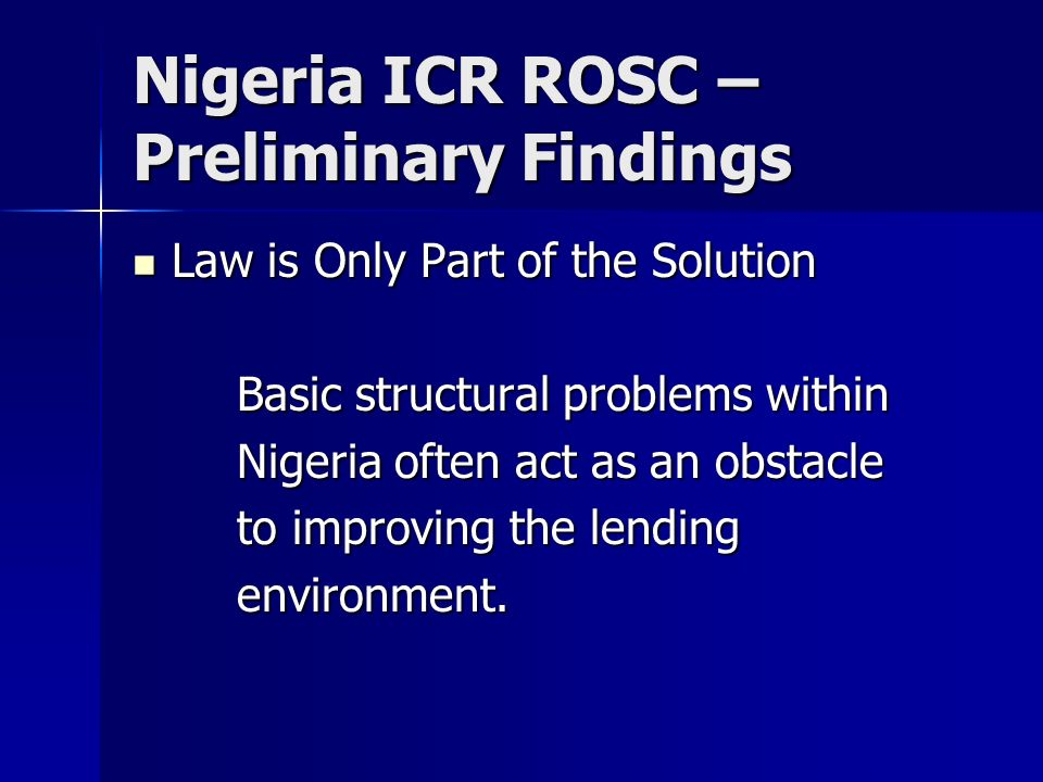 Nigeria ICR ROSC – Preliminary Findings Law is Only Part of the Solution Law is Only Part of the Solution Basic structural problems within Nigeria often act as an obstacle to improving the lending environment.